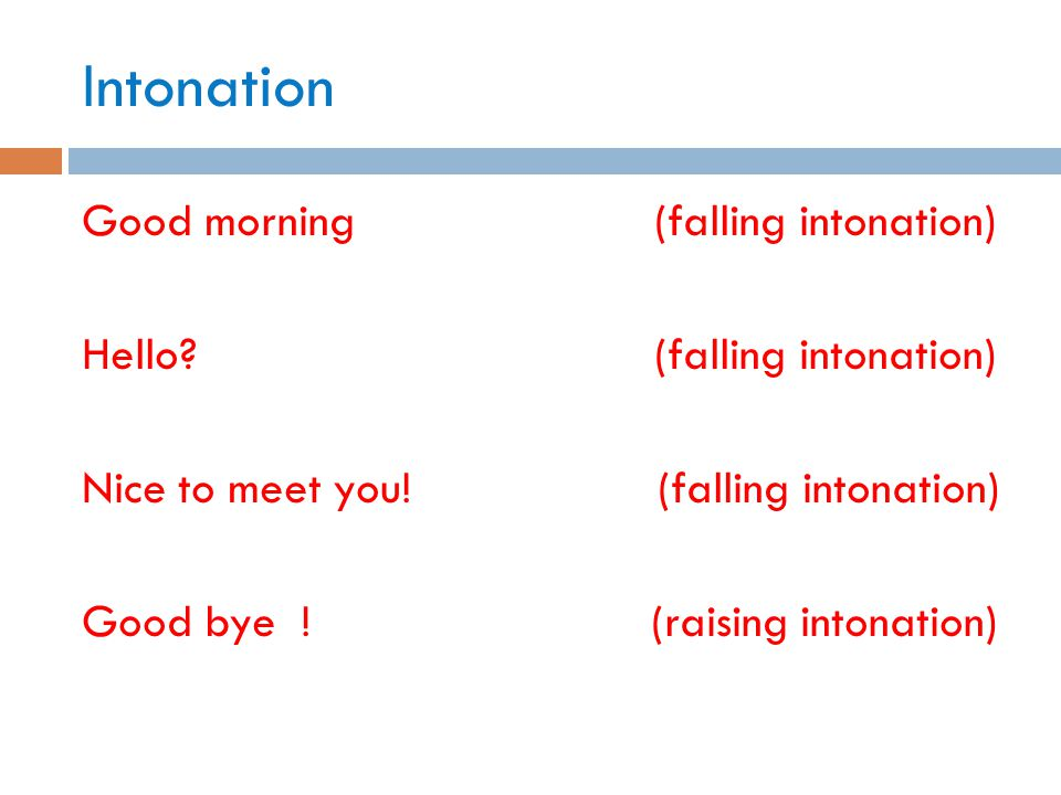 Intonation Good morning (falling intonation) Hello? (falling intonation) Nice to meet you! (falling intonation) Good bye ! (raising intonation)