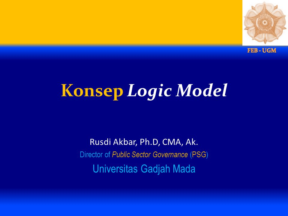 Konsep Logic Model Rusdi Akbar, Ph.D, CMA, Ak. Director of Public Sector Governance (PSG) Universitas Gadjah Mada