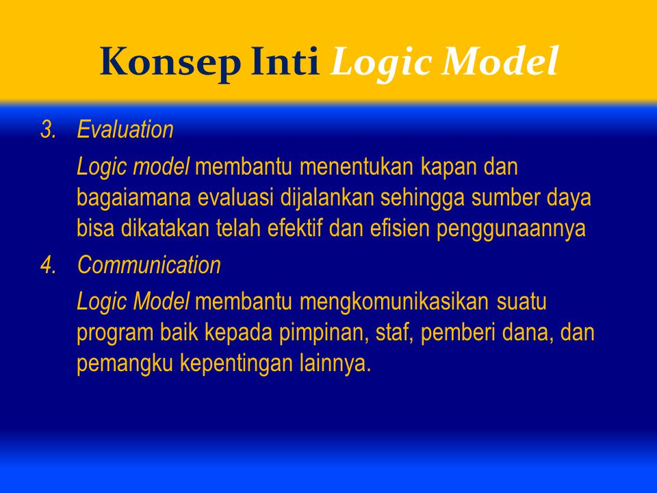 Konsep Inti Logic Model 3.Evaluation Logic model membantu menentukan kapan dan bagaiamana evaluasi dijalankan sehingga sumber daya bisa dikatakan telah efektif dan efisien penggunaannya 4.Communication Logic Model membantu mengkomunikasikan suatu program baik kepada pimpinan, staf, pemberi dana, dan pemangku kepentingan lainnya.