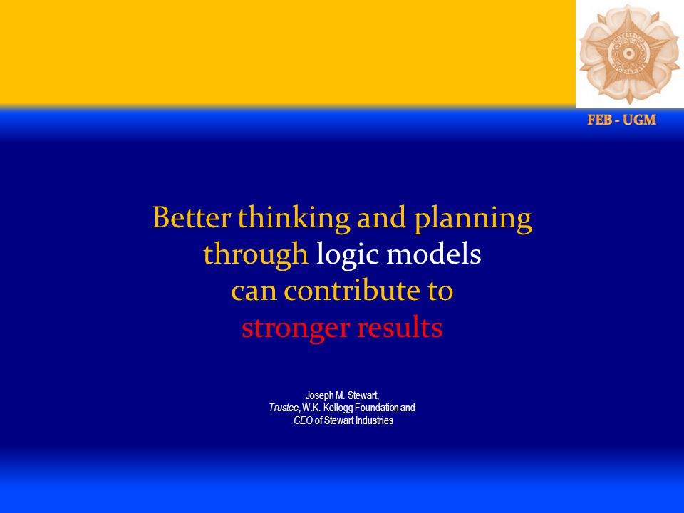 Better thinking and planning through logic models can contribute to stronger results Joseph M. Stewart, Trustee, W.K. Kellogg Foundation and CEO of St