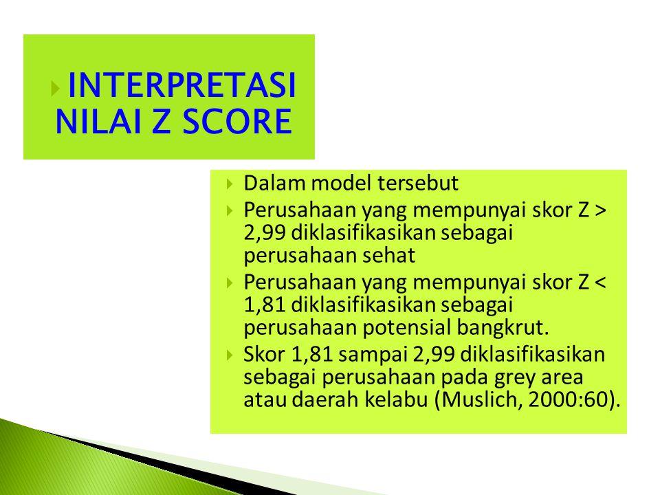  INTERPRETASI NILAI Z SCORE  Dalam model tersebut  Perusahaan yang mempunyai skor Z > 2,99 diklasifikasikan sebagai perusahaan sehat  Perusahaan yang mempunyai skor Z < 1,81 diklasifikasikan sebagai perusahaan potensial bangkrut.