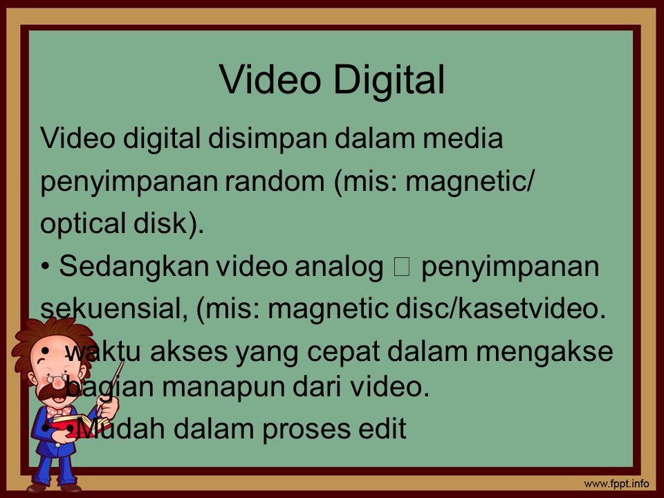 Video Digital Video digital disimpan dalam media penyimpanan random (mis: magnetic/ optical disk). Sedangkan video analog  penyimpanan sekuensial, (m