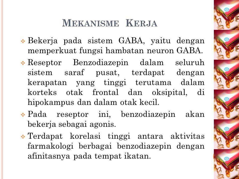M EKANISME K ERJA  Bekerja pada sistem GABA, yaitu dengan memperkuat fungsi hambatan neuron GABA.  Reseptor Benzodiazepin dalam seluruh sistem saraf