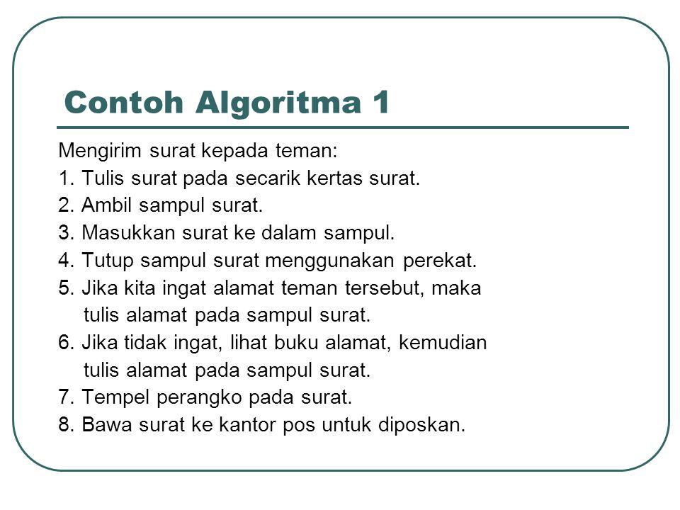 Contoh Algoritma 2 Mencari akar bulat positif dari bilangan bulat (integer) positif a: Masukkan bilangan bulat positif a Berikan harga awal x sama dengan 1 Hitung y sebesar x * x Jika y sama dengan a maka cetak x sebagai akar dari a.