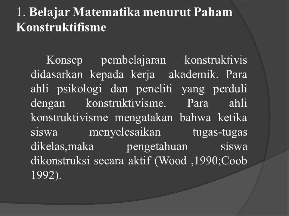 1. Belajar Matematika menurut Paham Konstruktifisme Konsep pembelajaran konstruktivis didasarkan kepada kerja akademik. Para ahli psikologi dan peneli