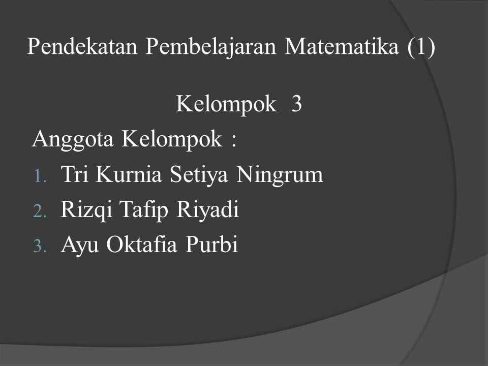 Pendekatan Pembelajaran Matematika (1) Kelompok 3 Anggota Kelompok : 1. Tri Kurnia Setiya Ningrum 2. Rizqi Tafip Riyadi 3. Ayu Oktafia Purbi