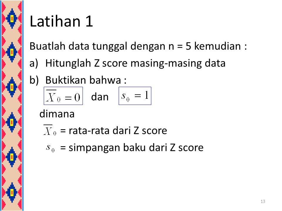 Latihan 1 Buatlah data tunggal dengan n = 5 kemudian : a)Hitunglah Z score masing-masing data b)Buktikan bahwa : dan dimana = rata-rata dari Z score =