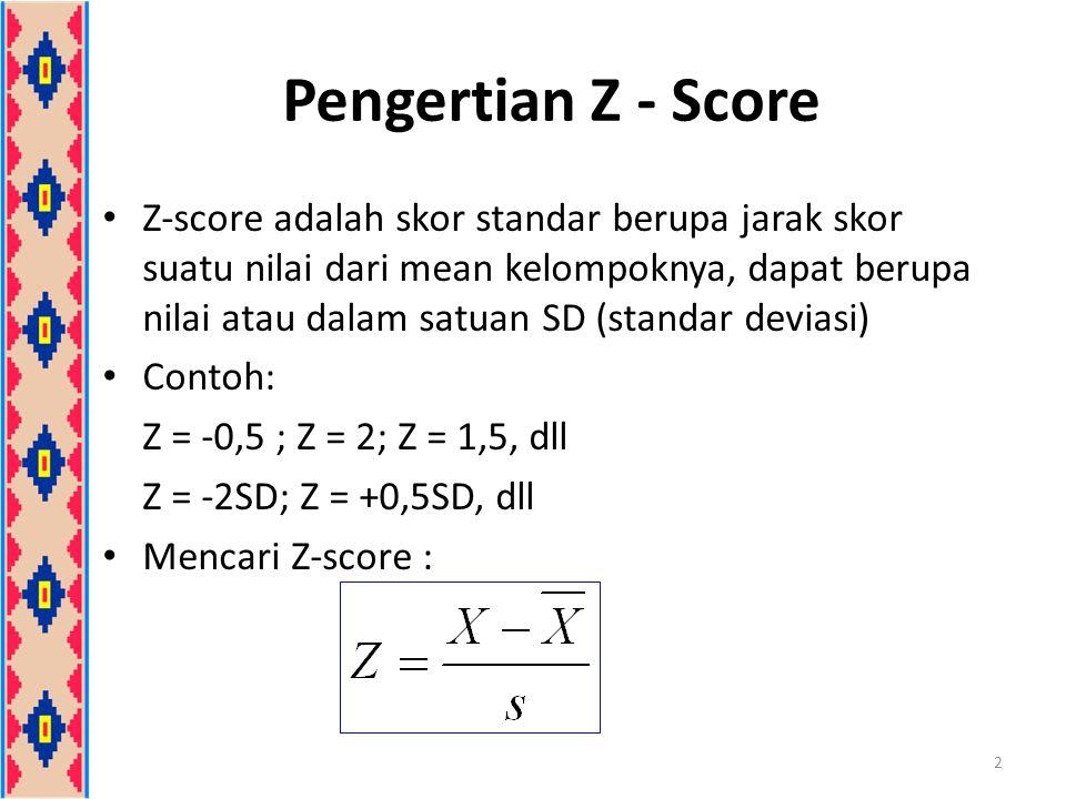 Pengertian Z - Score Z-score adalah skor standar berupa jarak skor suatu nilai dari mean kelompoknya, dapat berupa nilai atau dalam satuan SD (standar