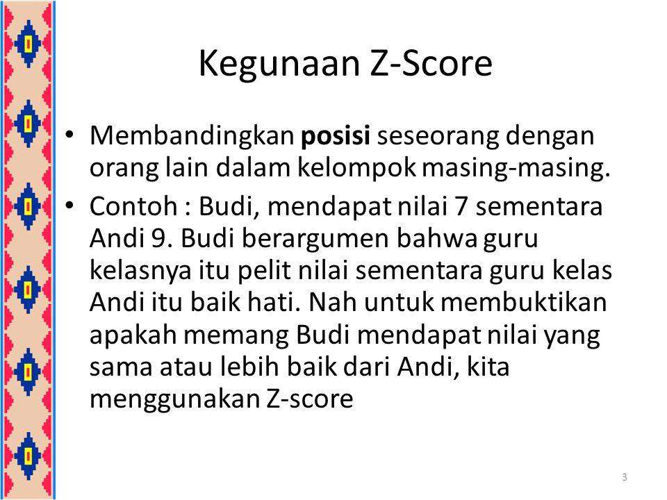 Kegunaan Z-Score Membandingkan posisi seseorang dengan orang lain dalam kelompok masing-masing. Contoh : Budi, mendapat nilai 7 sementara Andi 9. Budi