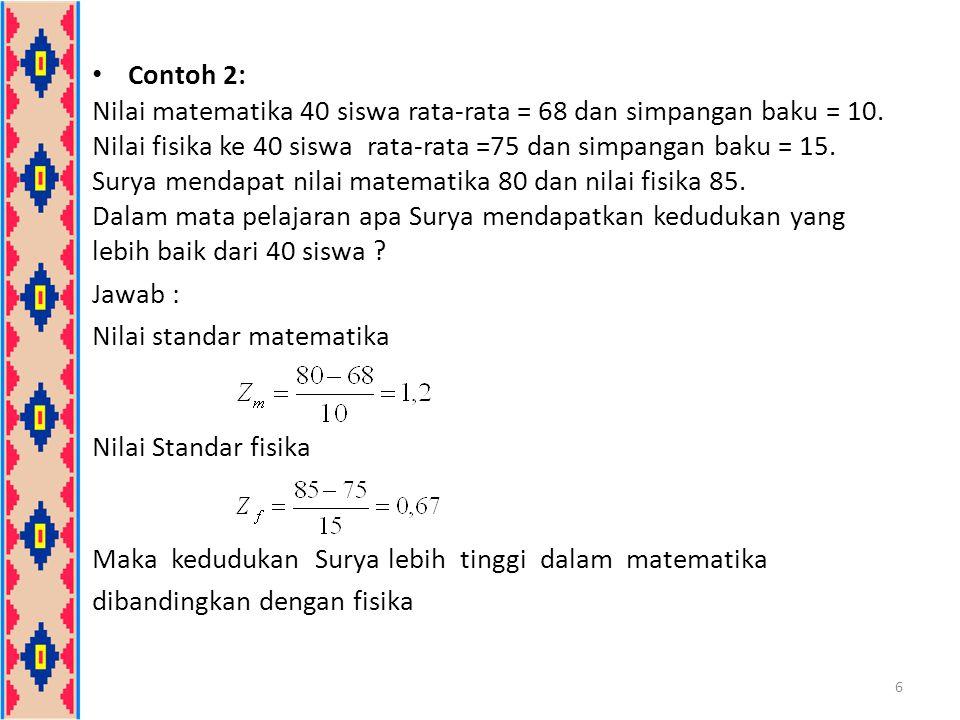 Contoh 2: Nilai matematika 40 siswa rata-rata = 68 dan simpangan baku = 10. Nilai fisika ke 40 siswa rata-rata =75 dan simpangan baku = 15. Surya mend