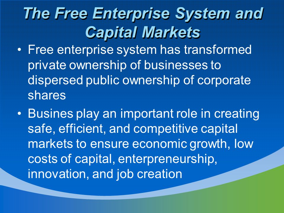 The Free Enterprise System and Capital Markets Free enterprise system has transformed private ownership of businesses to dispersed public ownership of corporate shares Busines play an important role in creating safe, efficient, and competitive capital markets to ensure economic growth, low costs of capital, enterpreneurship, innovation, and job creation