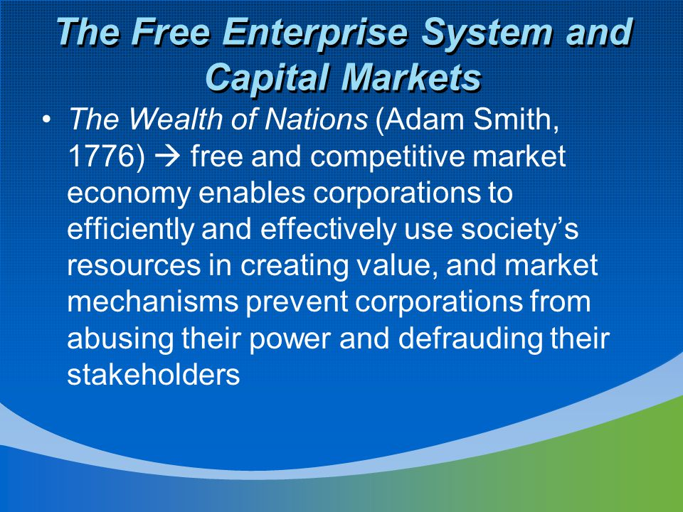 The Free Enterprise System and Capital Markets The Wealth of Nations (Adam Smith, 1776)  free and competitive market economy enables corporations to efficiently and effectively use society's resources in creating value, and market mechanisms prevent corporations from abusing their power and defrauding their stakeholders