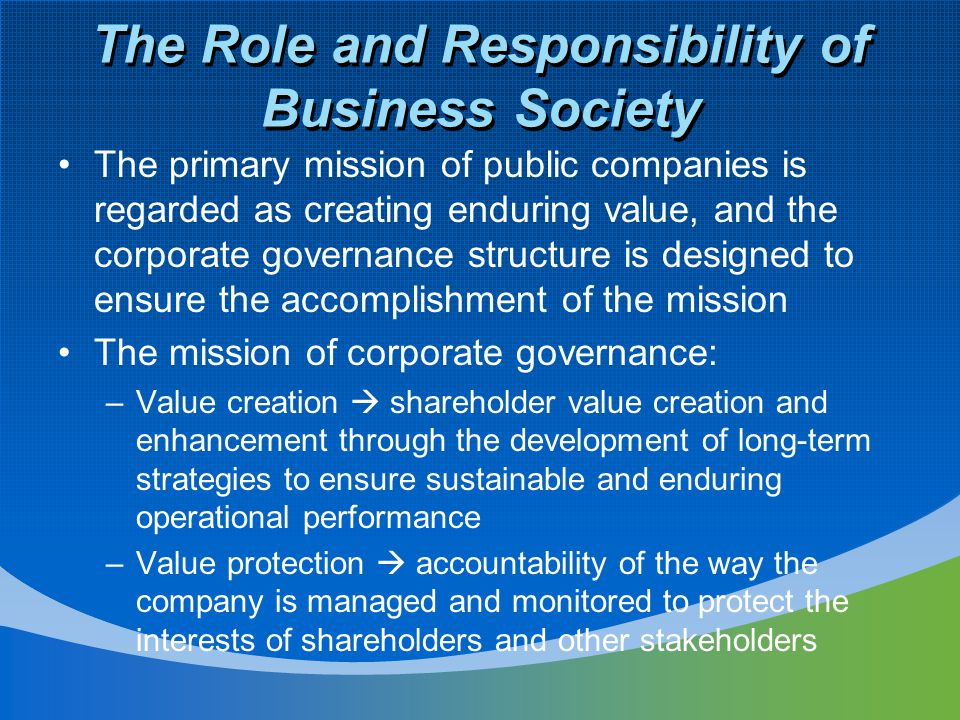 The Role and Responsibility of Business Society The primary mission of public companies is regarded as creating enduring value, and the corporate governance structure is designed to ensure the accomplishment of the mission The mission of corporate governance: –Value creation  shareholder value creation and enhancement through the development of long-term strategies to ensure sustainable and enduring operational performance –Value protection  accountability of the way the company is managed and monitored to protect the interests of shareholders and other stakeholders