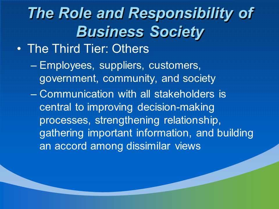 The Role and Responsibility of Business Society The Third Tier: Others –Employees, suppliers, customers, government, community, and society –Communication with all stakeholders is central to improving decision-making processes, strengthening relationship, gathering important information, and building an accord among dissimilar views
