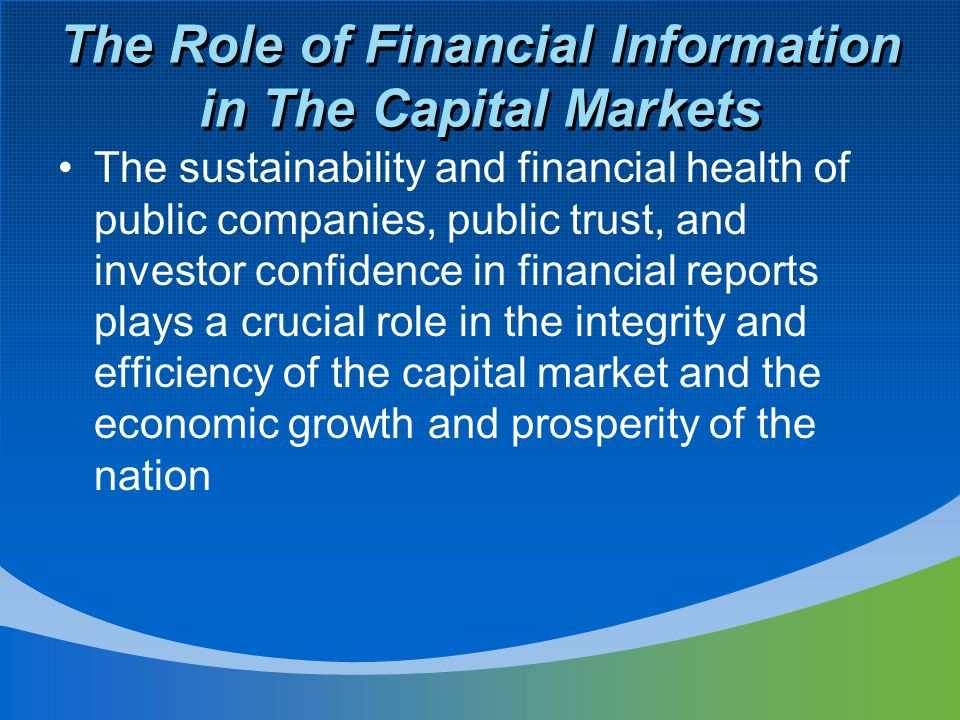 The Role of Financial Information in The Capital Markets The sustainability and financial health of public companies, public trust, and investor confidence in financial reports plays a crucial role in the integrity and efficiency of the capital market and the economic growth and prosperity of the nation