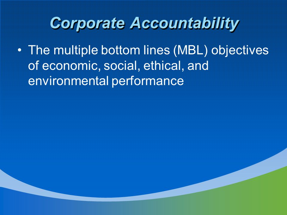 Corporate Accountability The multiple bottom lines (MBL) objectives of economic, social, ethical, and environmental performance