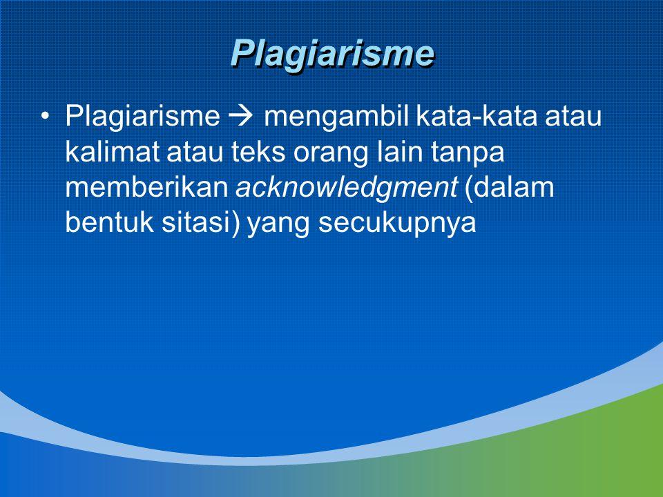 Plagiarisme Plagiarisme  mengambil kata-kata atau kalimat atau teks orang lain tanpa memberikan acknowledgment (dalam bentuk sitasi) yang secukupnya