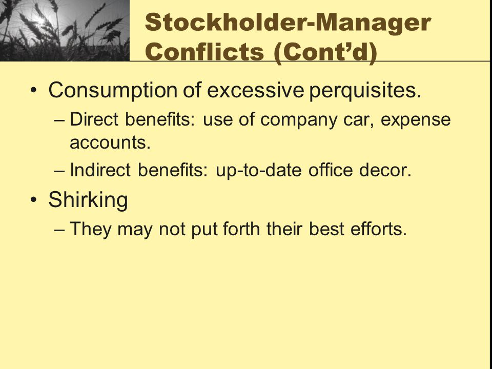 Stockholder-Manager Conflicts (Cont'd) Consumption of excessive perquisites. –Direct benefits: use of company car, expense accounts. –Indirect benefit