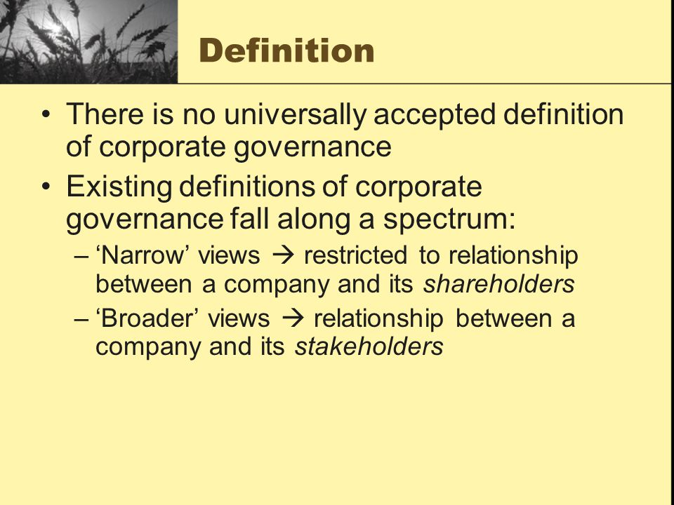 There is no universally accepted definition of corporate governance Existing definitions of corporate governance fall along a spectrum: –'Narrow' view