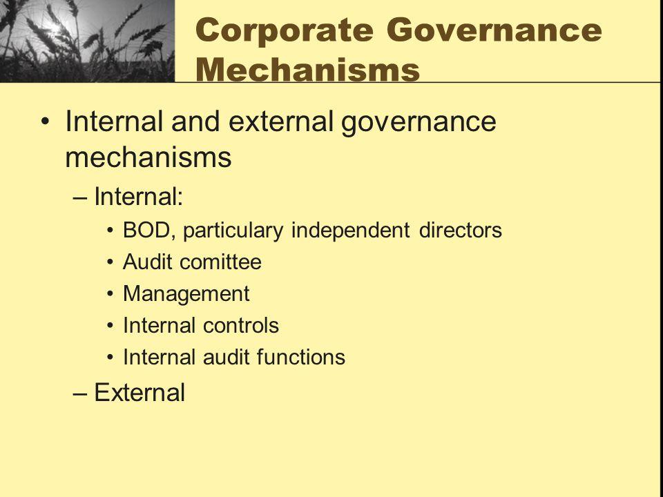 Corporate Governance Mechanisms Internal and external governance mechanisms –Internal: BOD, particulary independent directors Audit comittee Management Internal controls Internal audit functions –External