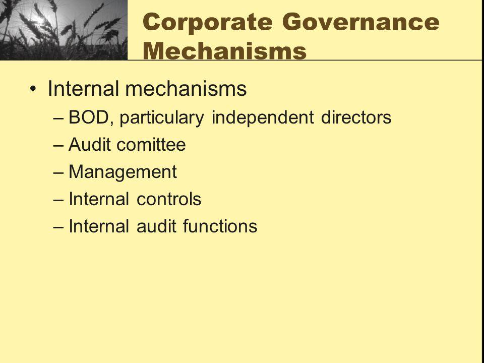 Corporate Governance Mechanisms Internal mechanisms –BOD, particulary independent directors –Audit comittee –Management –Internal controls –Internal a