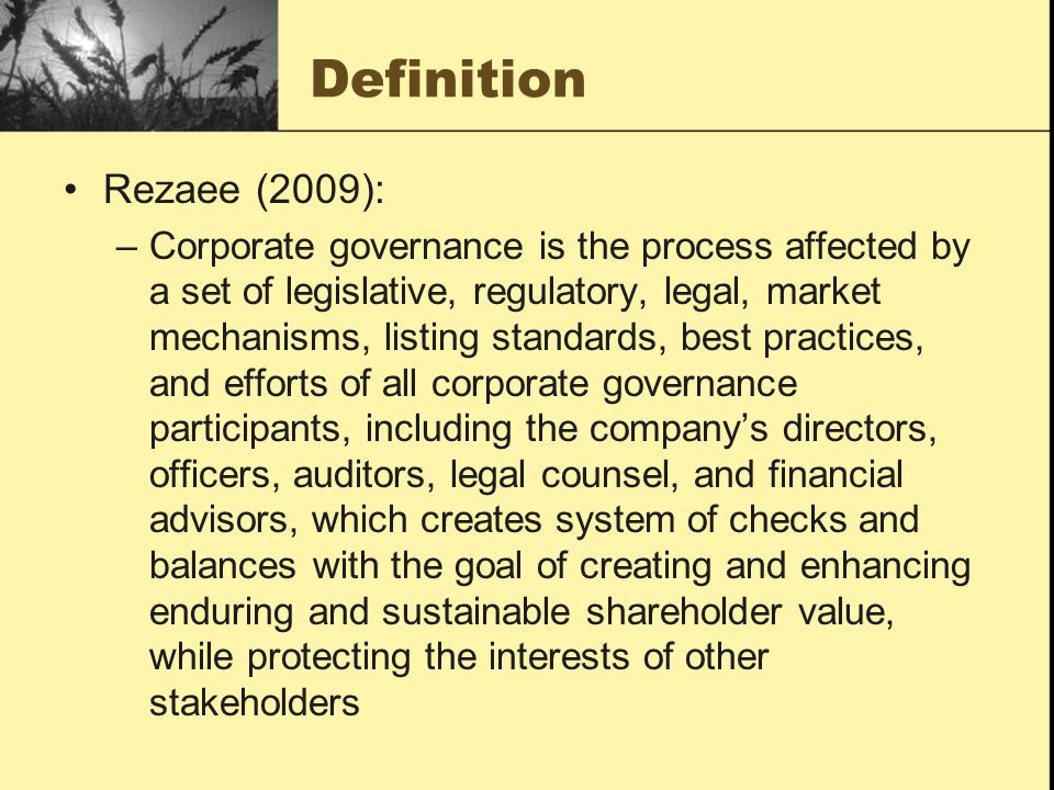 Rezaee (2009): –Corporate governance is the process affected by a set of legislative, regulatory, legal, market mechanisms, listing standards, best pr