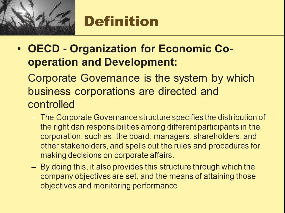 OECD - Organization for Economic Co- operation and Development: Corporate Governance is the system by which business corporations are directed and controlled –The Corporate Governance structure specifies the distribution of the right dan responsibilities among different participants in the corporation, such as the board, managers, shareholders, and other stakeholders, and spells out the rules and procedures for making decisions on corporate affairs.