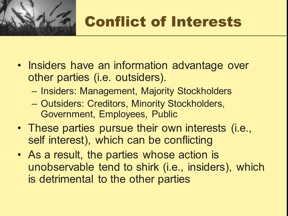 Conflict of Interests Insiders have an information advantage over other parties (i.e. outsiders). –Insiders: Management, Majority Stockholders –Outsid