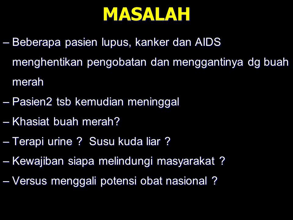MASALAH –Beberapa pasien lupus, kanker dan AIDS menghentikan pengobatan dan menggantinya dg buah merah –Pasien2 tsb kemudian meninggal –Khasiat buah m