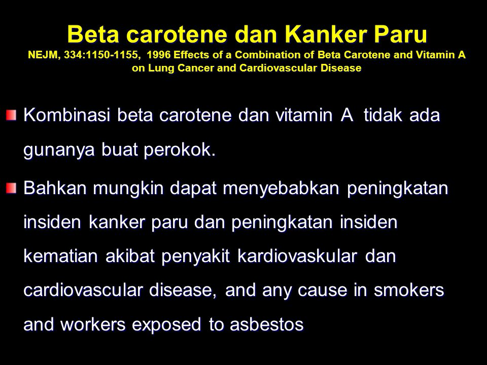 Beta carotene dan Kanker Paru NEJM, 334:1150-1155, 1996 Effects of a Combination of Beta Carotene and Vitamin A on Lung Cancer and Cardiovascular Dise
