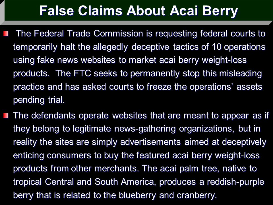 False Claims About Acai Berry The Federal Trade Commission is requesting federal courts to temporarily halt the allegedly deceptive tactics of 10 oper