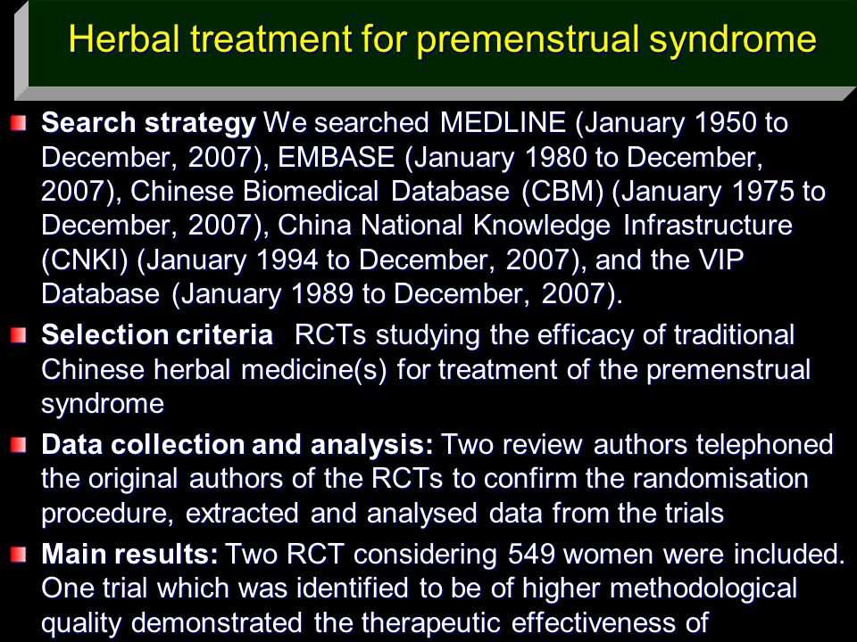 Herbal treatment for premenstrual syndrome Search strategy We searched MEDLINE (January 1950 to December, 2007), EMBASE (January 1980 to December, 200
