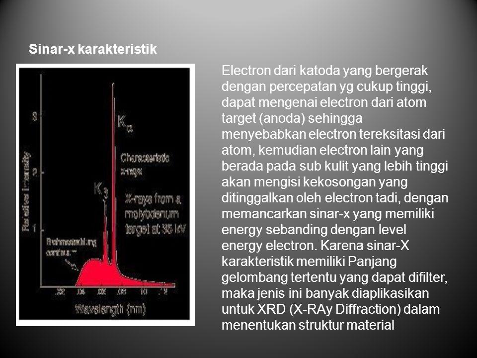 Sinar-x karakteristik Electron dari katoda yang bergerak dengan percepatan yg cukup tinggi, dapat mengenai electron dari atom target (anoda) sehingga menyebabkan electron tereksitasi dari atom, kemudian electron lain yang berada pada sub kulit yang lebih tinggi akan mengisi kekosongan yang ditinggalkan oleh electron tadi, dengan memancarkan sinar-x yang memiliki energy sebanding dengan level energy electron.