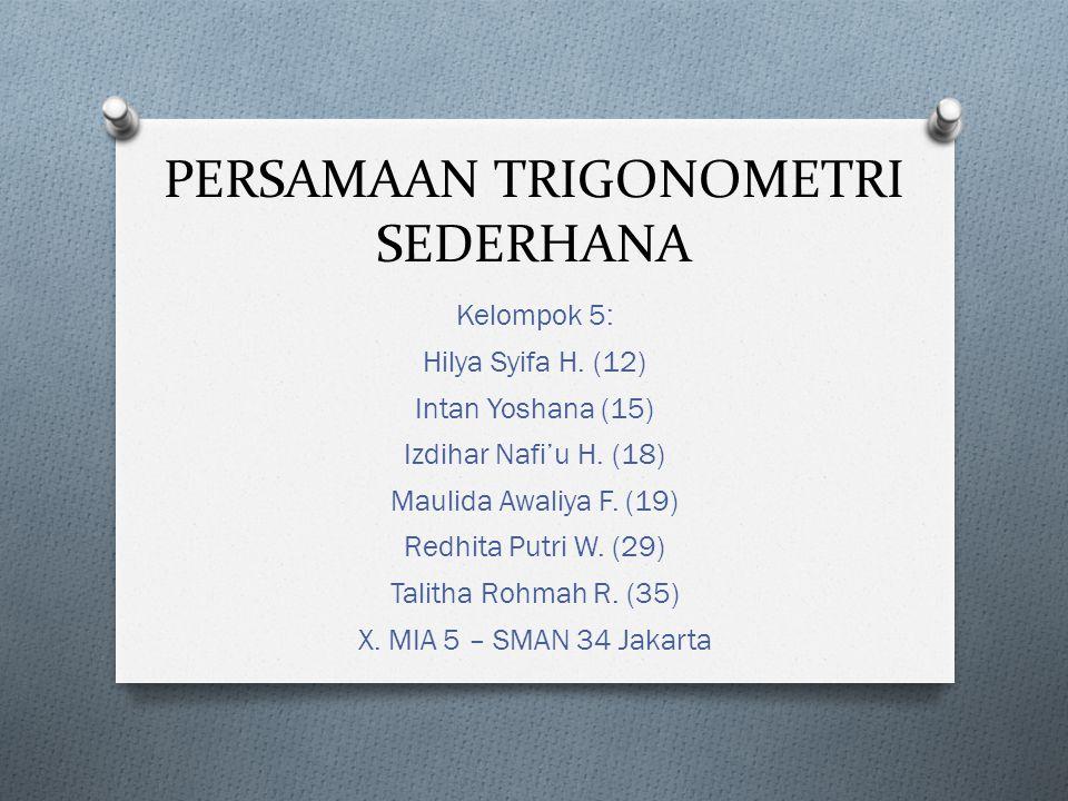 PERSAMAAN TRIGONOMETRI SEDERHANA Kelompok 5: Hilya Syifa H. (12) Intan Yoshana (15) Izdihar Nafi'u H. (18) Maulida Awaliya F. (19) Redhita Putri W. (2