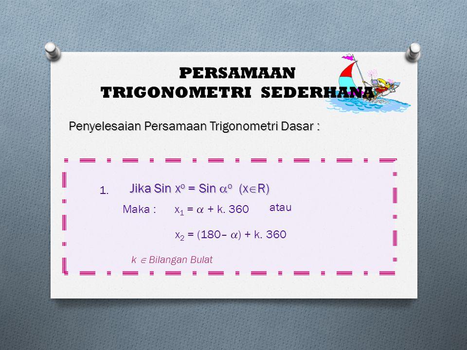PERSAMAAN TRIGONOMETRI SEDERHANA Penyelesaian Persamaan Trigonometri Dasar : Jika Sin x o = Sin  o (x  R) Maka : x 1 =  + k. 360 atau x 2 = (180– 