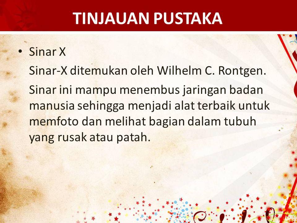 TINJAUAN PUSTAKA Sinar X Sinar-X ditemukan oleh Wilhelm C. Rontgen. Sinar ini mampu menembus jaringan badan manusia sehingga menjadi alat terbaik untu