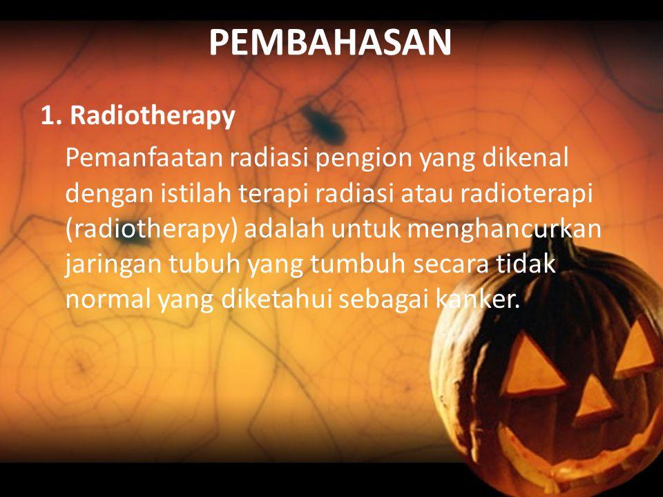 PEMBAHASAN 1. Radiotherapy Pemanfaatan radiasi pengion yang dikenal dengan istilah terapi radiasi atau radioterapi (radiotherapy) adalah untuk menghan