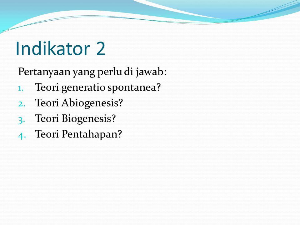 Indikator 2 Pertanyaan yang perlu di jawab: 1. Teori generatio spontanea? 2. Teori Abiogenesis? 3. Teori Biogenesis? 4. Teori Pentahapan?