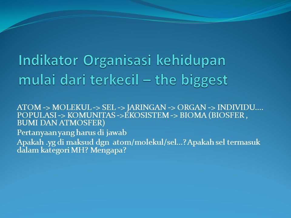 ATOM -> MOLEKUL -> SEL -> JARINGAN -> ORGAN -> INDIVIDU.... POPULASI -> KOMUNITAS ->EKOSISTEM -> BIOMA (BIOSFER, BUMI DAN ATMOSFER) Pertanyaan yang ha