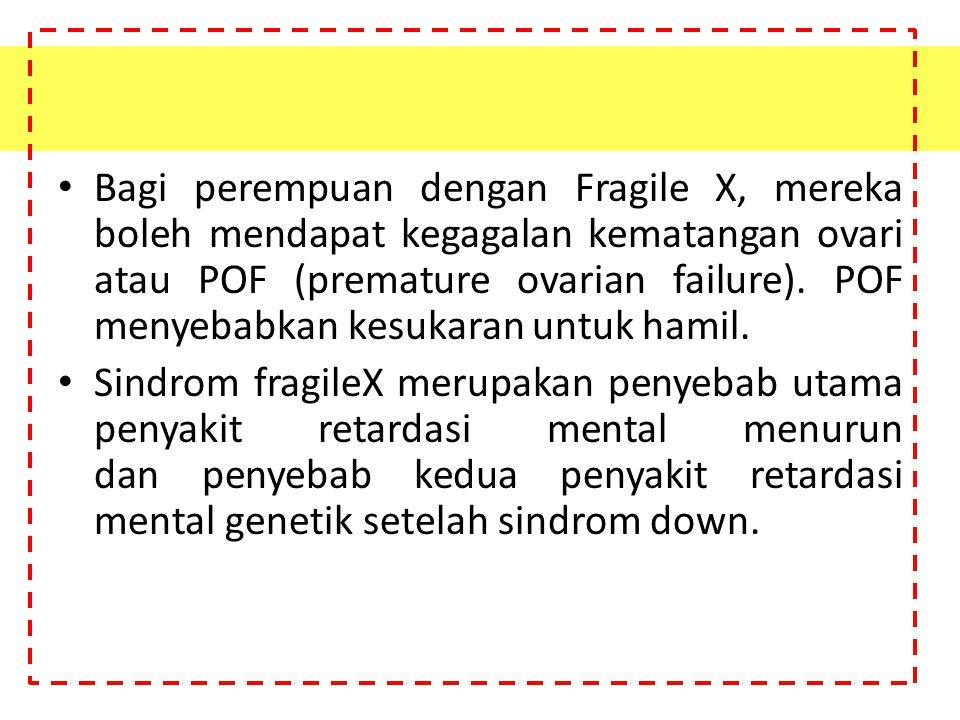 Bagi perempuan dengan Fragile X, mereka boleh mendapat kegagalan kematangan ovari atau POF (premature ovarian failure). POF menyebabkan kesukaran untu