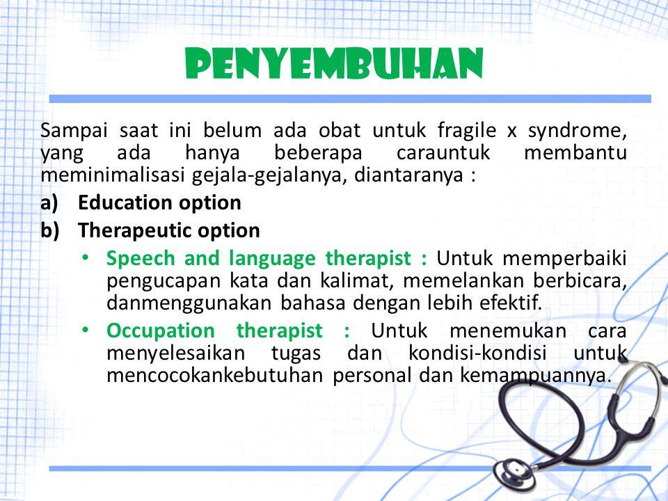 PENYEMBUHAN Sampai saat ini belum ada obat untuk fragile x syndrome, yang ada hanya beberapa carauntuk membantu meminimalisasi gejala-gejalanya, diant