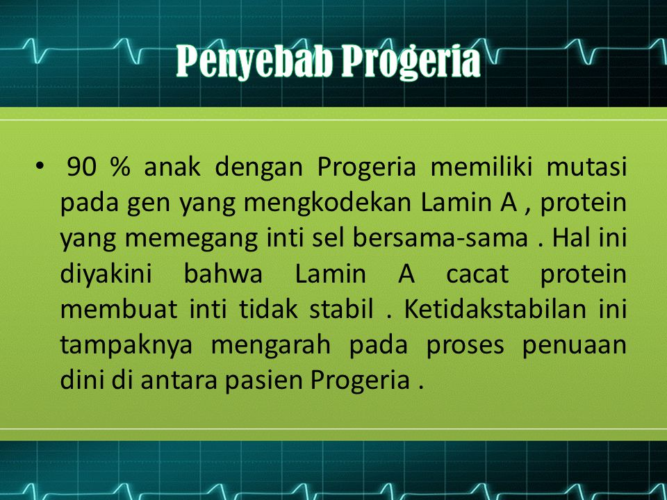 90 % anak dengan Progeria memiliki mutasi pada gen yang mengkodekan Lamin A, protein yang memegang inti sel bersama-sama. Hal ini diyakini bahwa Lamin