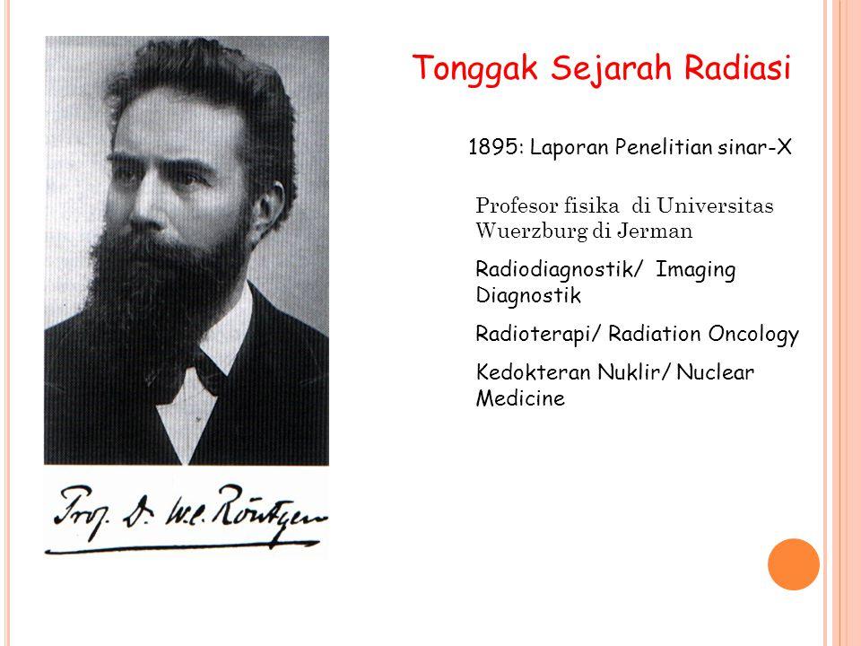 Tonggak Sejarah Radiasi 1895: Laporan Penelitian sinar-X Profesor fisika di Universitas Wuerzburg di Jerman Radiodiagnostik/ Imaging Diagnostik Radioterapi/ Radiation Oncology Kedokteran Nuklir/ Nuclear Medicine