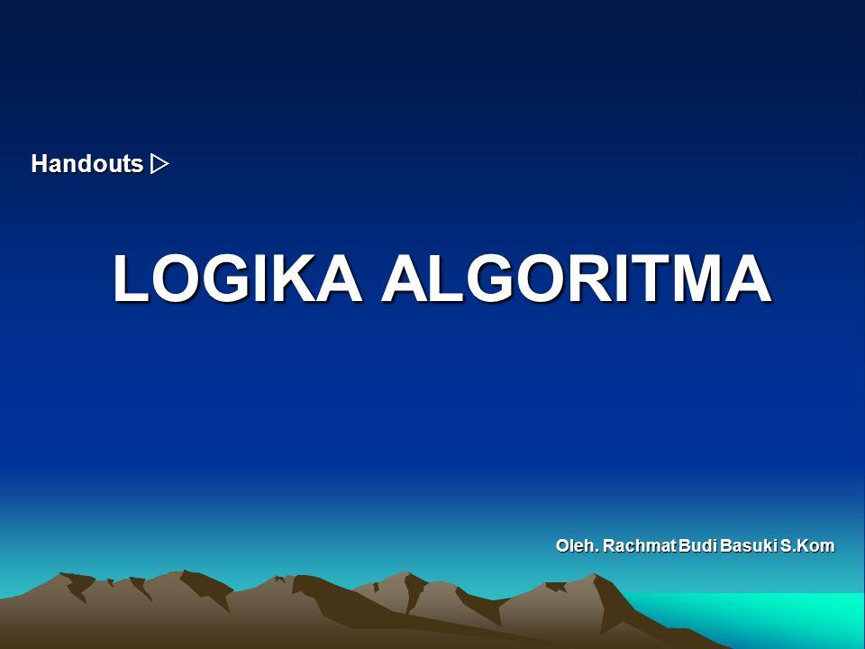 Handouts  Oleh. Rachmat Budi Basuki S.Kom LOGIKA ALGORITMA