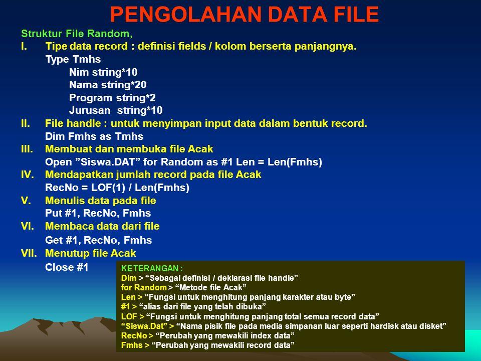 PENGOLAHAN DATA FILE KETERANGAN : Dim > Sebagai definisi / deklarasi file handle for Random > Metode file Acak Len > Fungsi untuk menghitung panjang karakter atau byte #1 > alias dari file yang telah dibuka LOF > Fungsi untuk menghitung panjang total semua record data Siswa.Dat > Nama pisik file pada media simpanan luar seperti hardisk atau disket RecNo > Perubah yang mewakili index data Fmhs > Perubah yang mewakili record data Struktur File Random, I.Tipe data record : definisi fields / kolom berserta panjangnya.