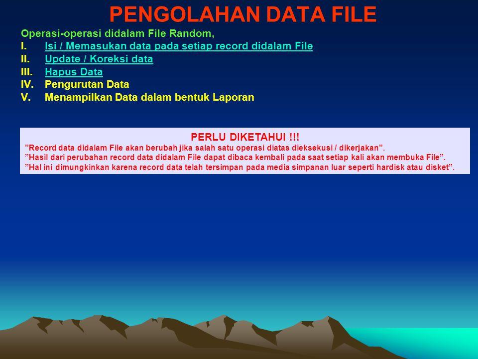 PENGOLAHAN DATA FILE Operasi-operasi didalam File Random, I.Isi / Memasukan data pada setiap record didalam FileIsi / Memasukan data pada setiap record didalam File II.Update / Koreksi dataUpdate / Koreksi data III.Hapus DataHapus Data IV.Pengurutan Data V.Menampilkan Data dalam bentuk Laporan PERLU DIKETAHUI !!.