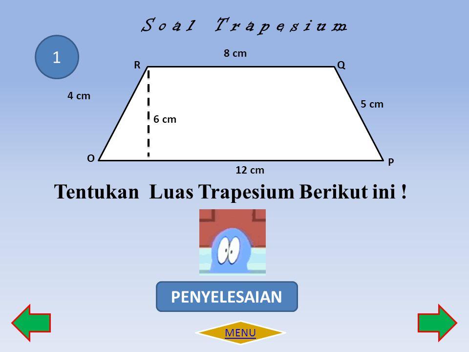 Luas OPQR= X Jumlah sisi sejajar X tinggi = X (8 + 12 ) X 6 = X 20 X 16 S o a l T r a p e s i u m = 60 cm2 MENU