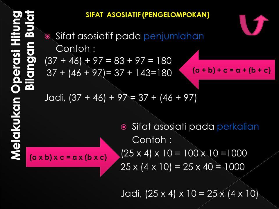  Sifat asosiatif pada penjumlahan Contoh : (37 + 46) + 97 = 83 + 97 = 180 37 + (46 + 97)= 37 + 143=180 Jadi, (37 + 46) + 97 = 37 + (46 + 97)  Sifat