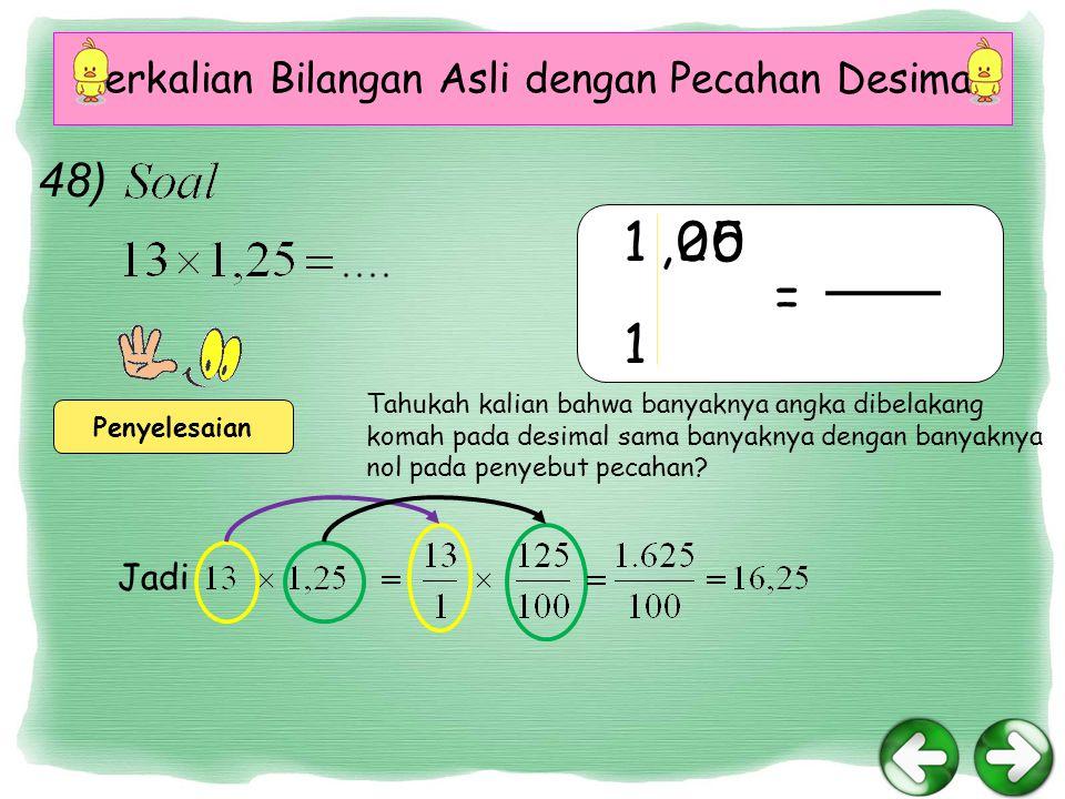 Perkalian Bilangan Asli dengan Pecahan Desimal 48) Penyelesaian 1,2500 1 = Tahukah kalian bahwa banyaknya angka dibelakang komah pada desimal sama banyaknya dengan banyaknya nol pada penyebut pecahan.