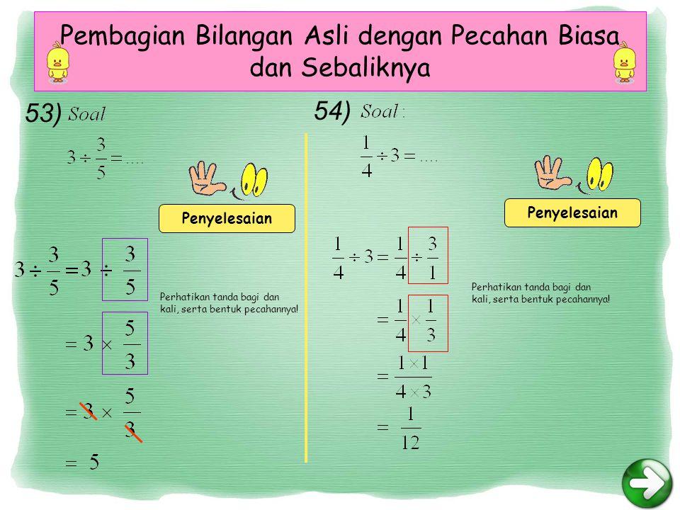 Pembagian Bilangan Asli dengan Pecahan Biasa dan Sebaliknya Penyelesaian Perhatikan tanda bagi dan kali, serta bentuk pecahannya.